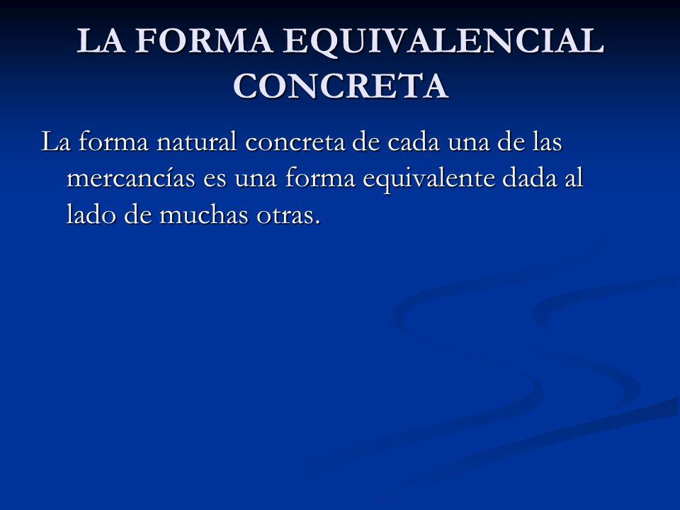 LA FORMA EQUIVALENCIAL CONCRETA La forma natural concreta de cada una de las mercancías es una forma equivalente dada al lado de muchas otras.