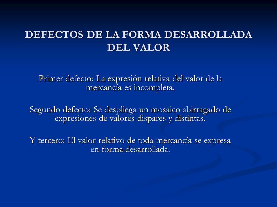 DEFECTOS DE LA FORMA DESARROLLADA DEL VALOR Primer defecto: La expresión relativa del valor de la mercancía es incompleta. Segundo defecto: Se desplie