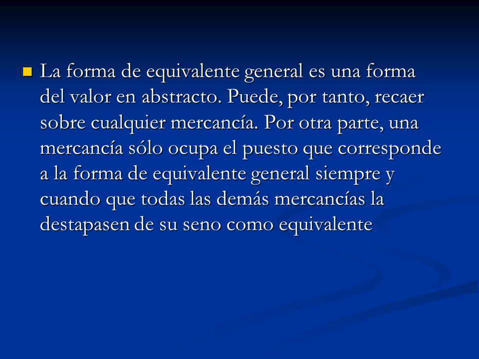 La forma de equivalente general es una forma del valor en abstracto. Puede, por tanto, recaer sobre cualquier mercancía. Por otra parte, una mercancía