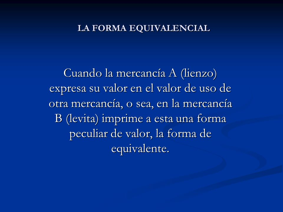 LA FORMA EQUIVALENCIAL Cuando la mercancía A (lienzo) expresa su valor en el valor de uso de otra mercancía, o sea, en la mercancía B (levita) imprime