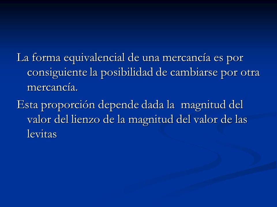 La forma equivalencial de una mercancía es por consiguiente la posibilidad de cambiarse por otra mercancía. Esta proporción depende dada la magnitud d