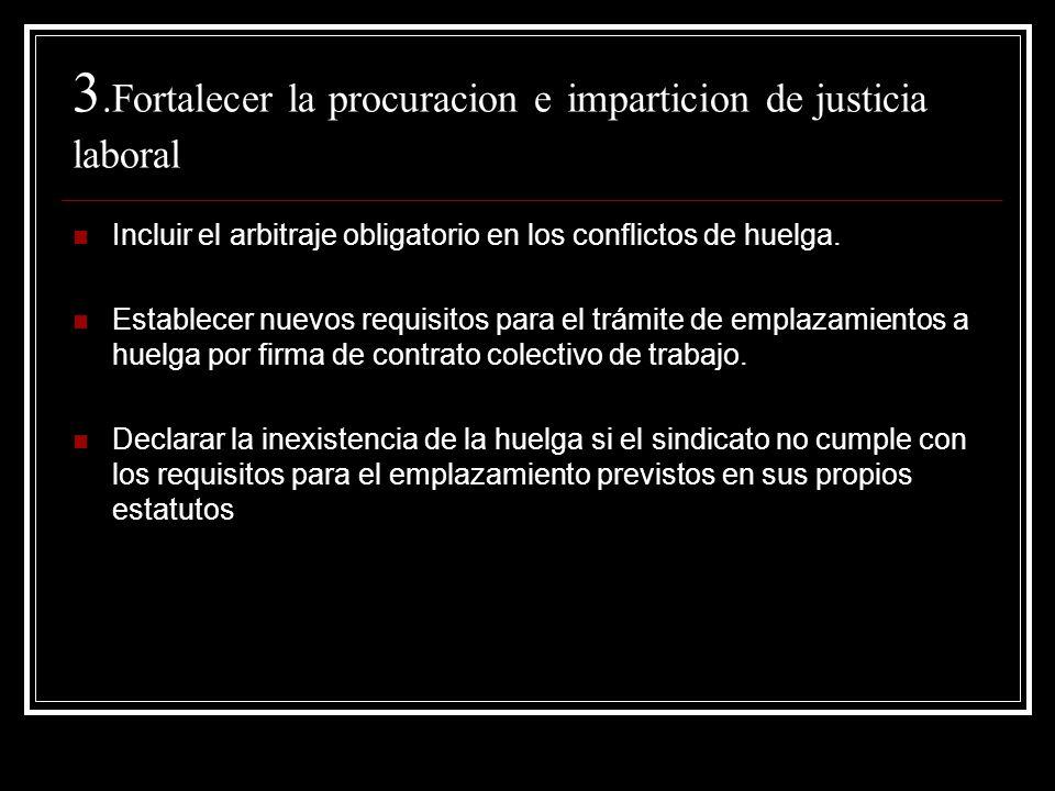 3.Fortalecer la procuracion e imparticion de justicia laboral Incluir el arbitraje obligatorio en los conflictos de huelga. Establecer nuevos requisit