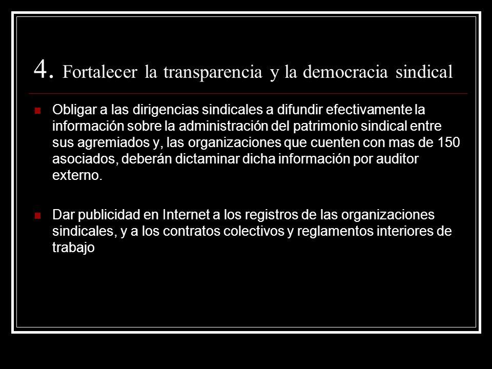 4. Fortalecer la transparencia y la democracia sindical Obligar a las dirigencias sindicales a difundir efectivamente la información sobre la administ