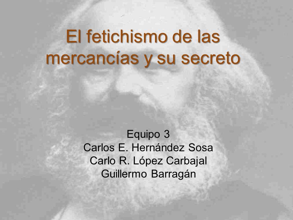 El fetichismo de las mercancías y su secreto Equipo 3 Carlos E. Hernández Sosa Carlo R. López Carbajal Guillermo Barragán