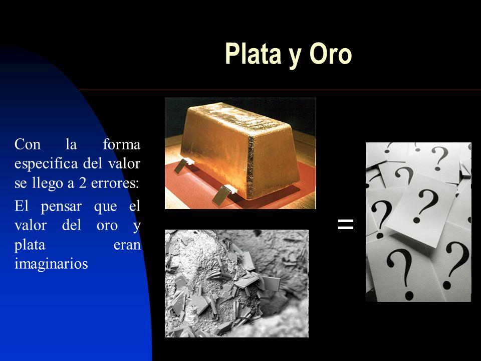 Plata y Oro Con la forma especifica del valor se llego a 2 errores: El pensar que el valor del oro y plata eran imaginarios =