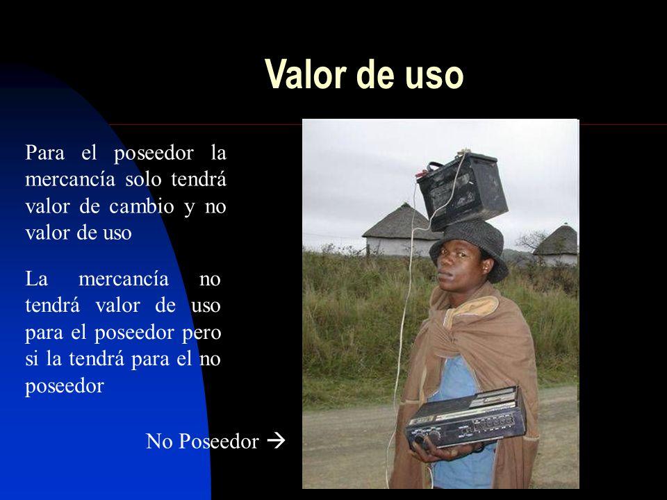 Valor de uso Para el poseedor la mercancía solo tendrá valor de cambio y no valor de uso No Poseedor La mercancía no tendrá valor de uso para el posee