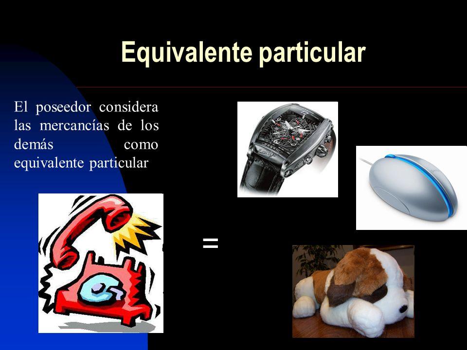 Equivalente particular = El poseedor considera las mercancías de los demás como equivalente particular