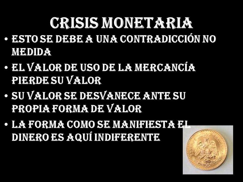 Crisis Monetaria Esto se debe a una contradicción no medida El valor de uso de la mercancía pierde su valor Su valor se desvanece ante su propia forma
