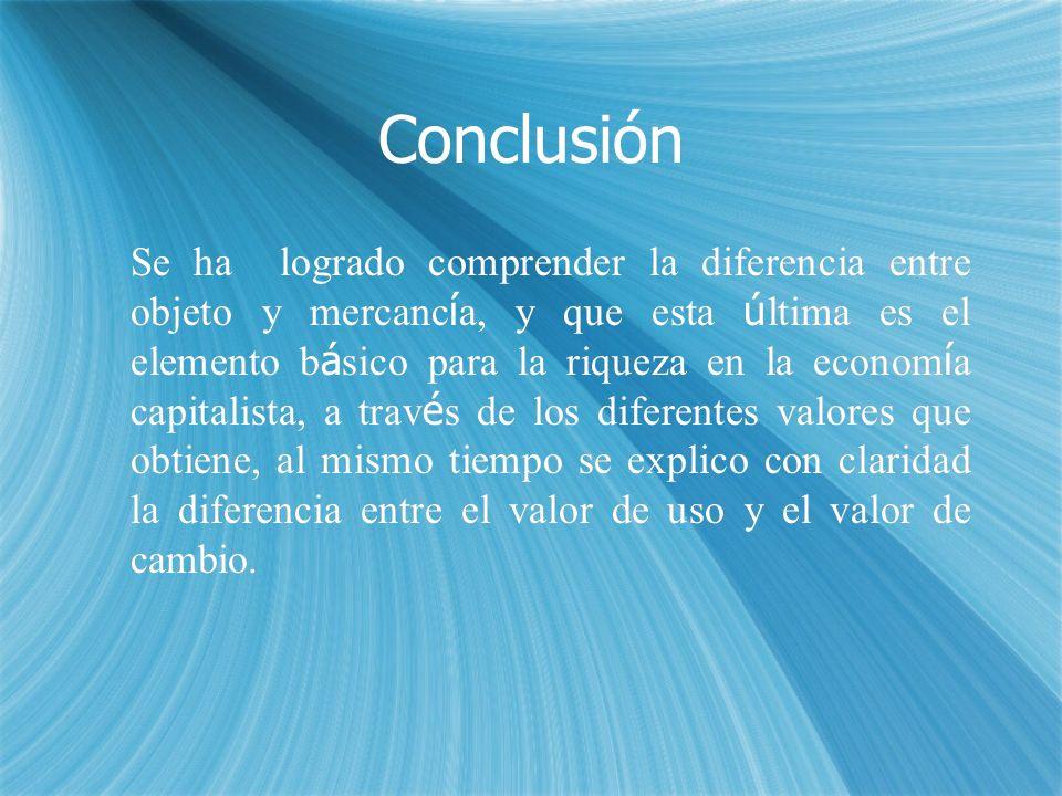 Conclusión Se ha logrado comprender la diferencia entre objeto y mercanc í a, y que esta ú ltima es el elemento b á sico para la riqueza en la econom