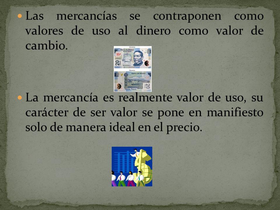 Las mercancías se contraponen como valores de uso al dinero como valor de cambio. La mercancía es realmente valor de uso, su carácter de ser valor se