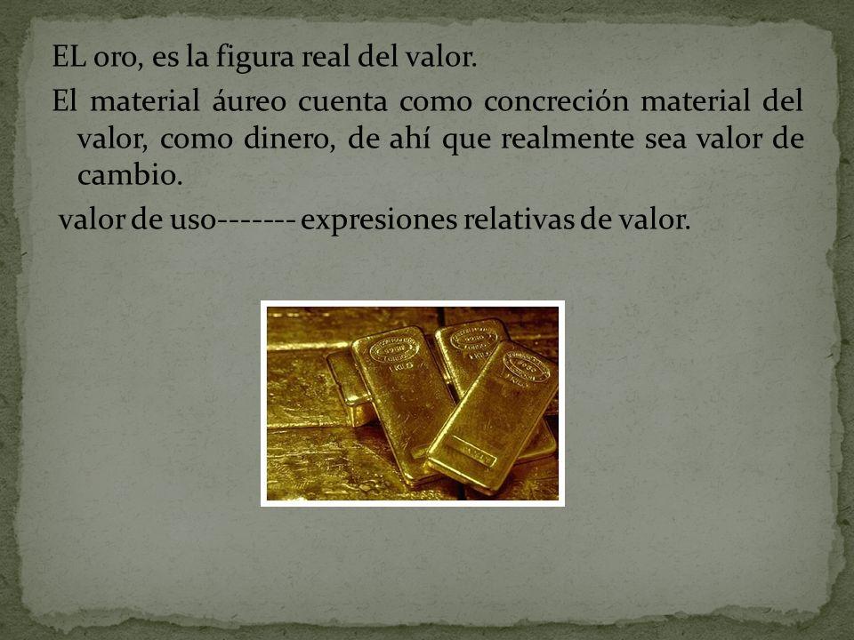 EL oro, es la figura real del valor. El material áureo cuenta como concreción material del valor, como dinero, de ahí que realmente sea valor de cambi
