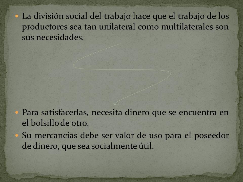 La división social del trabajo hace que el trabajo de los productores sea tan unilateral como multilaterales son sus necesidades. Para satisfacerlas,