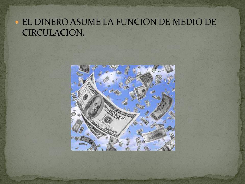 EL DINERO ASUME LA FUNCION DE MEDIO DE CIRCULACION.