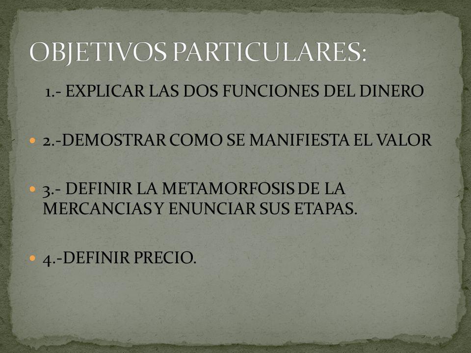 1.- EXPLICAR LAS DOS FUNCIONES DEL DINERO 2.-DEMOSTRAR COMO SE MANIFIESTA EL VALOR 3.- DEFINIR LA METAMORFOSIS DE LA MERCANCIAS Y ENUNCIAR SUS ETAPAS.