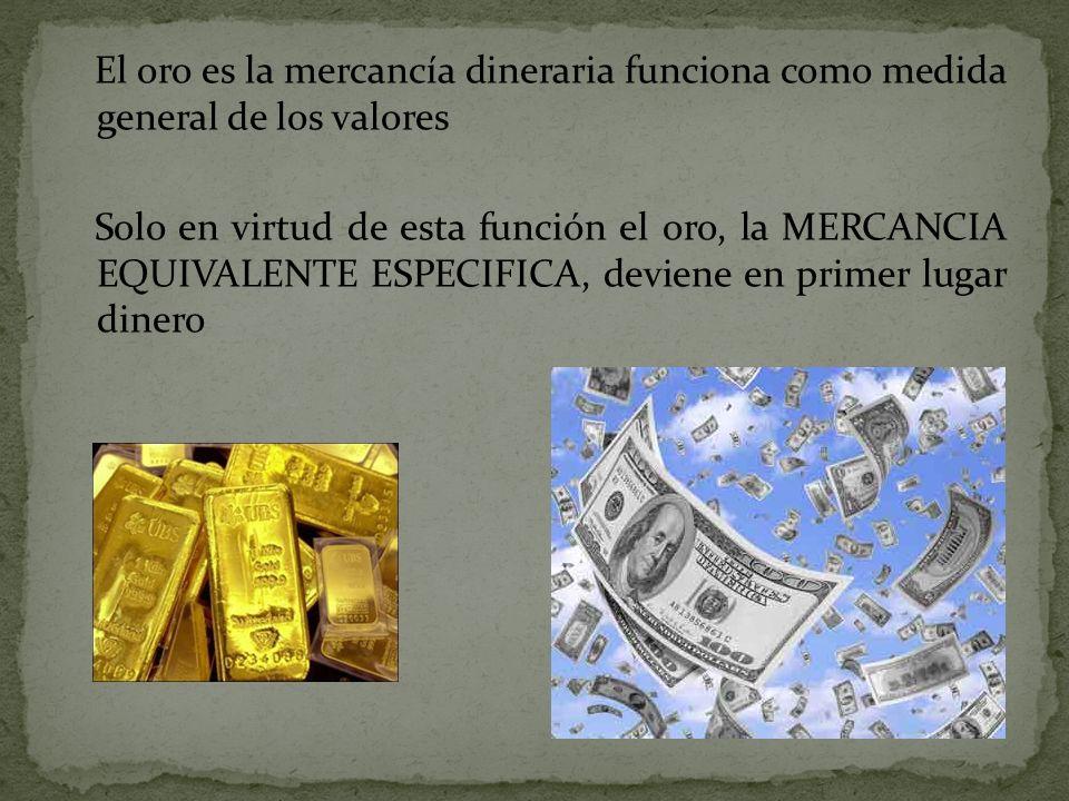 El oro es la mercancía dineraria funciona como medida general de los valores Solo en virtud de esta función el oro, la MERCANCIA EQUIVALENTE ESPECIFIC