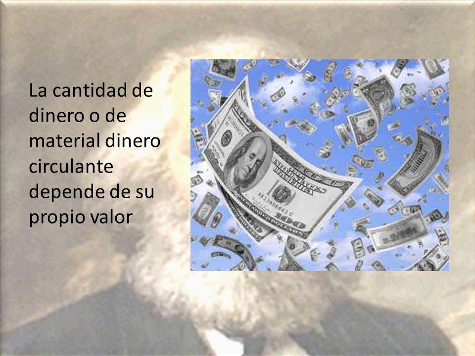 La cantidad de dinero o de material dinero circulante depende de su propio valor