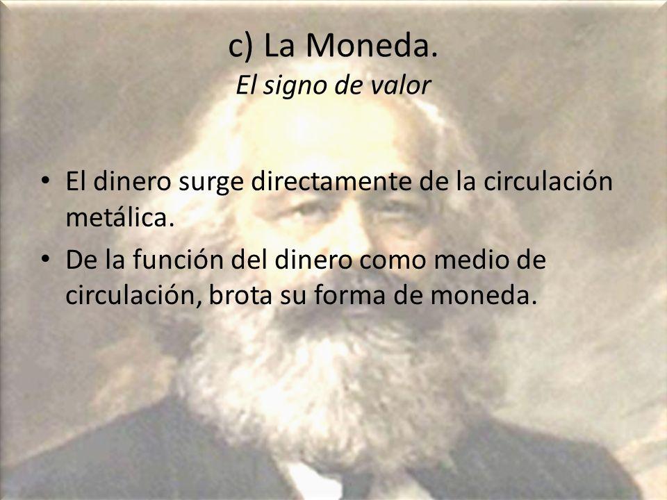 c) La Moneda. El signo de valor El dinero surge directamente de la circulación metálica. De la función del dinero como medio de circulación, brota su