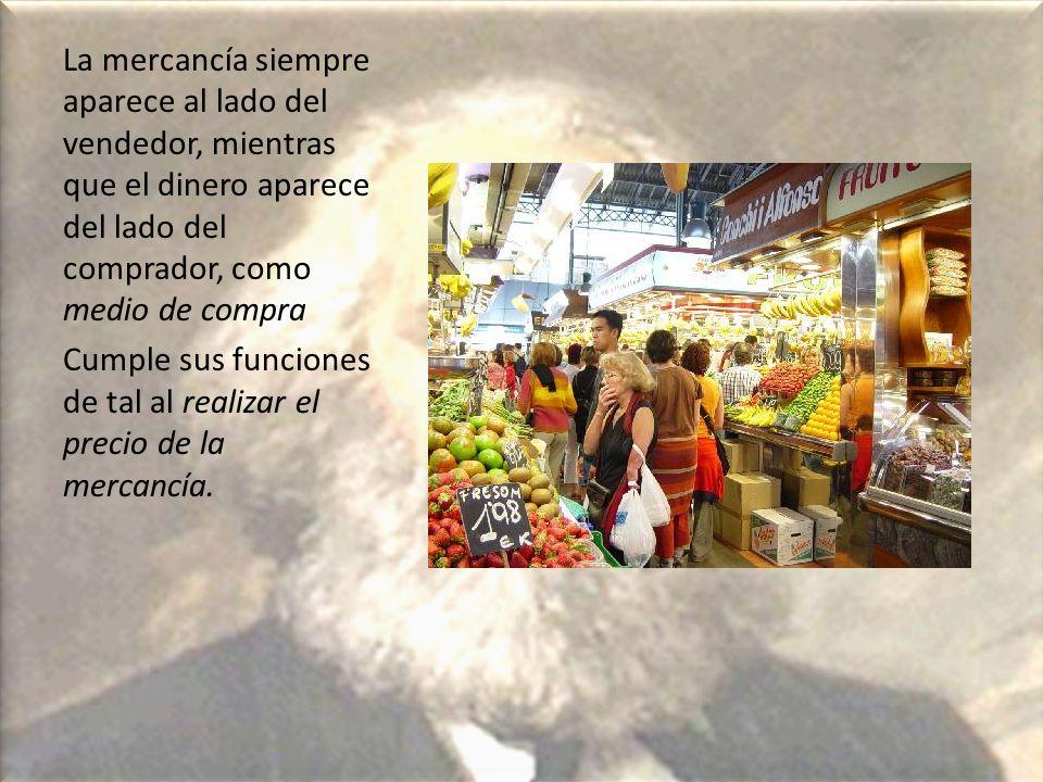 La mercancía siempre aparece al lado del vendedor, mientras que el dinero aparece del lado del comprador, como medio de compra Cumple sus funciones de