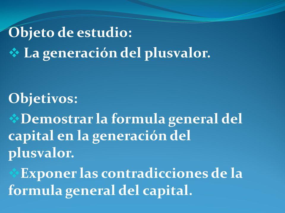 Objeto de estudio: La generación del plusvalor. Objetivos: Demostrar la formula general del capital en la generación del plusvalor. Exponer las contra