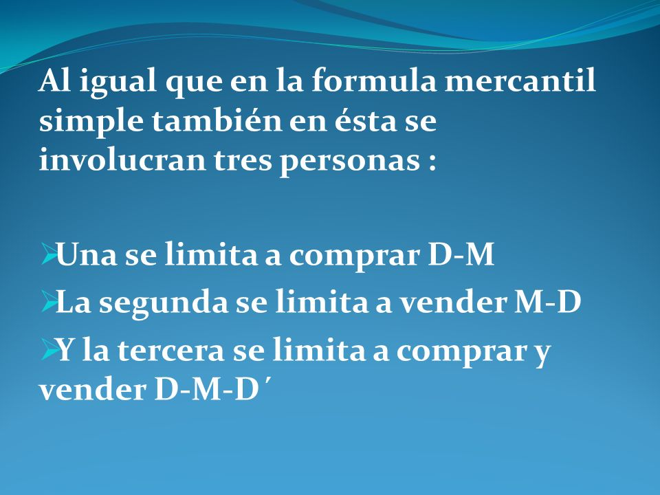 Al igual que en la formula mercantil simple también en ésta se involucran tres personas : Una se limita a comprar D-M La segunda se limita a vender M-
