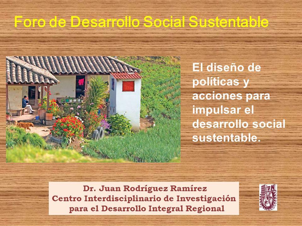 El diseño de políticas y acciones para impulsar el desarrollo social sustentable. Foro de Desarrollo Social Sustentable Dr. Juan Rodríguez Ramírez Cen
