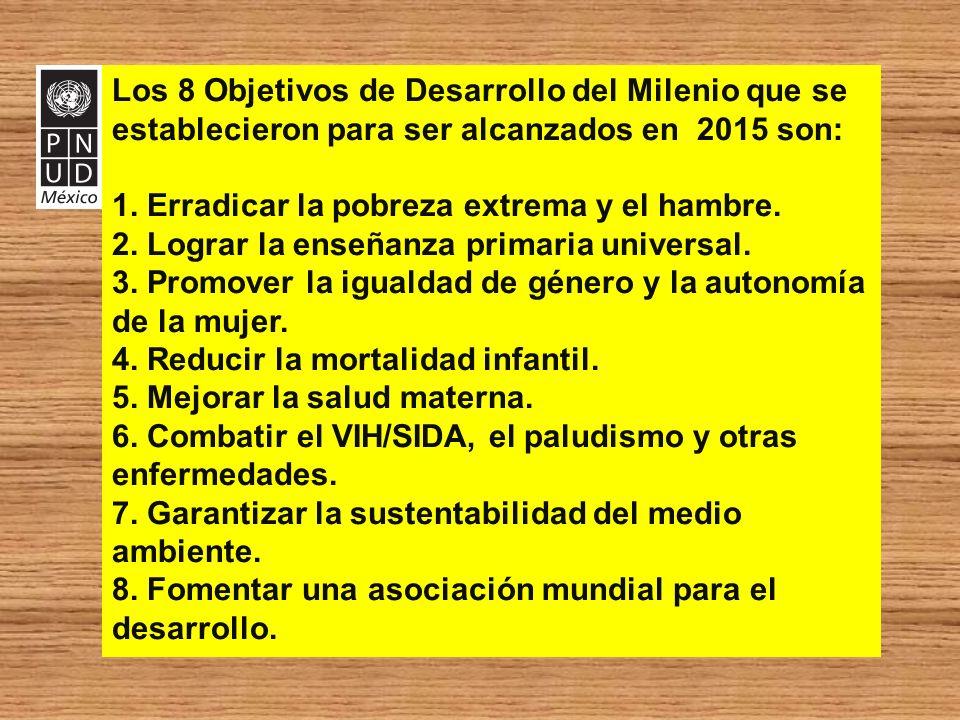 Los 8 Objetivos de Desarrollo del Milenio que se establecieron para ser alcanzados en 2015 son: 1. Erradicar la pobreza extrema y el hambre. 2. Lograr