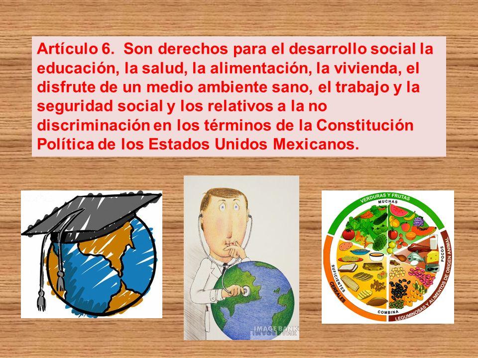Artículo 6. Son derechos para el desarrollo social la educación, la salud, la alimentación, la vivienda, el disfrute de un medio ambiente sano, el tra