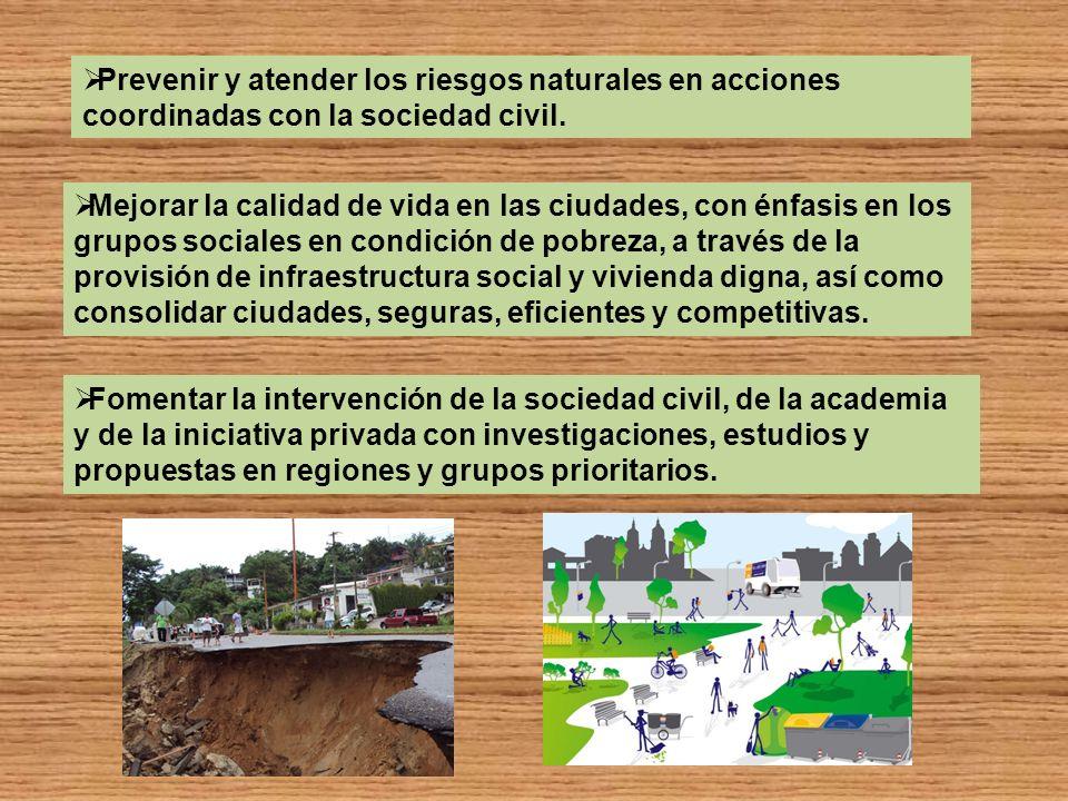 Prevenir y atender los riesgos naturales en acciones coordinadas con la sociedad civil. Mejorar la calidad de vida en las ciudades, con énfasis en los