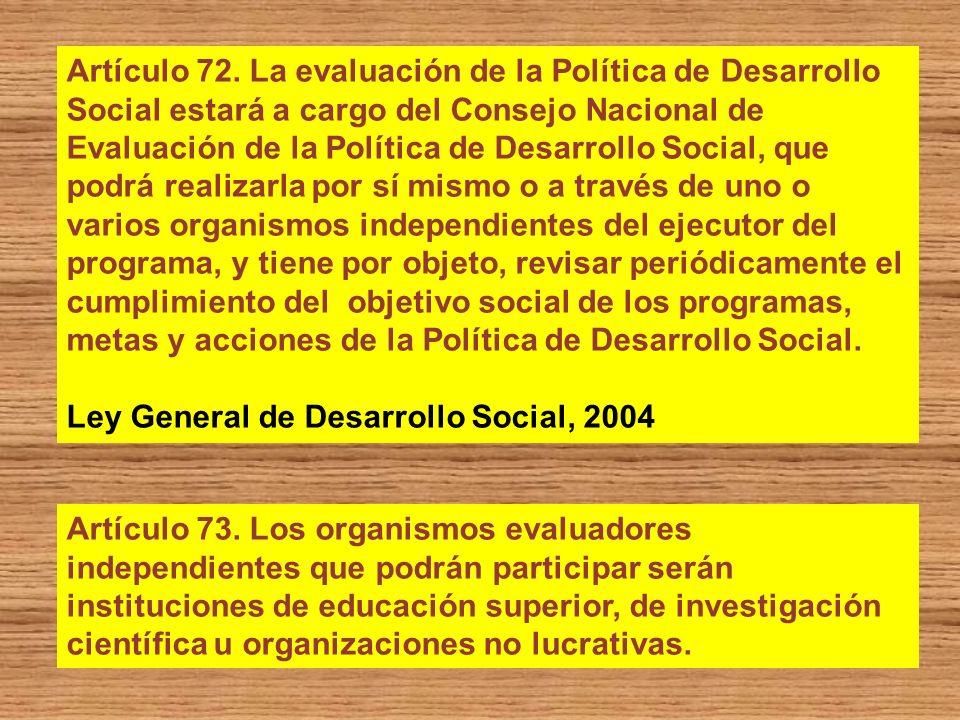 Artículo 72. La evaluación de la Política de Desarrollo Social estará a cargo del Consejo Nacional de Evaluación de la Política de Desarrollo Social,