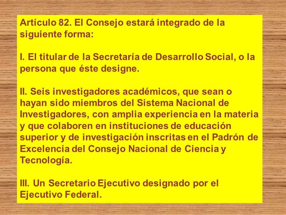 Artículo 82. El Consejo estará integrado de la siguiente forma: I. El titular de la Secretaría de Desarrollo Social, o la persona que éste designe. II