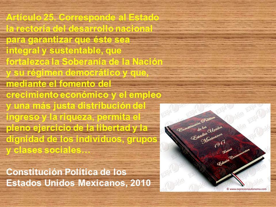 Artículo 25. Corresponde al Estado la rectoría del desarrollo nacional para garantizar que éste sea integral y sustentable, que fortalezca la Soberaní