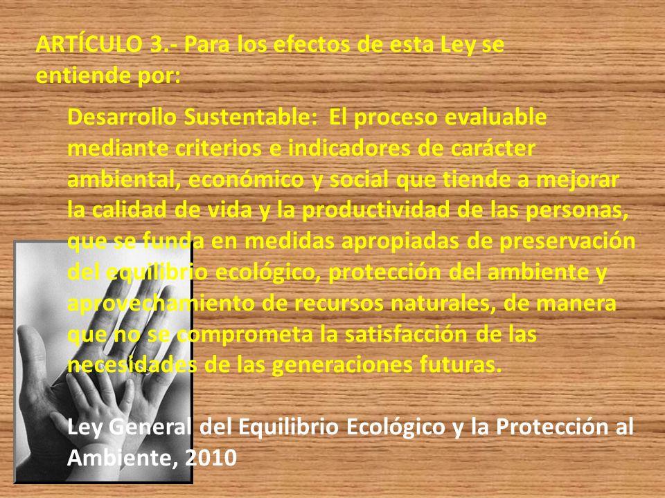 ARTÍCULO 3.- Para los efectos de esta Ley se entiende por: Desarrollo Sustentable: El proceso evaluable mediante criterios e indicadores de carácter a