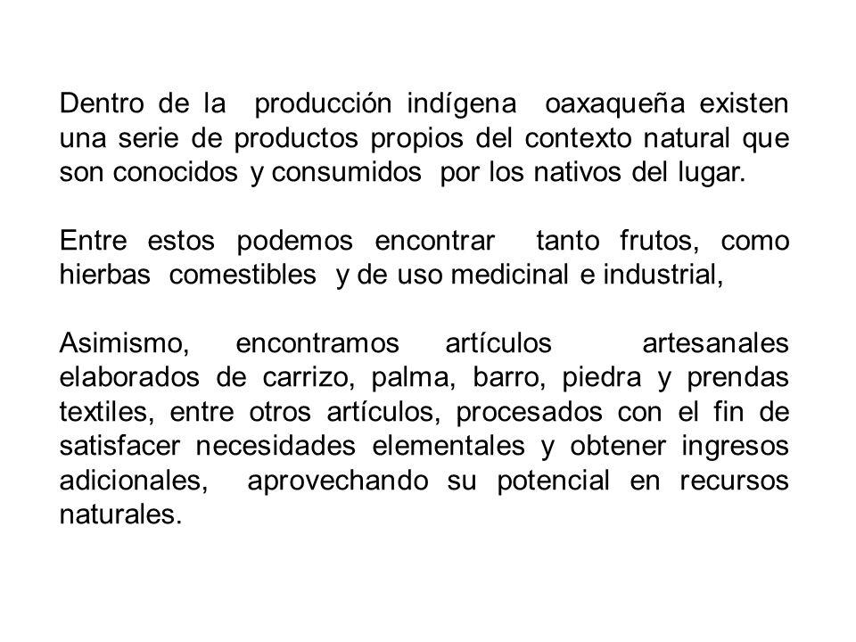 Dentro de la producción indígena oaxaqueña existen una serie de productos propios del contexto natural que son conocidos y consumidos por los nativos