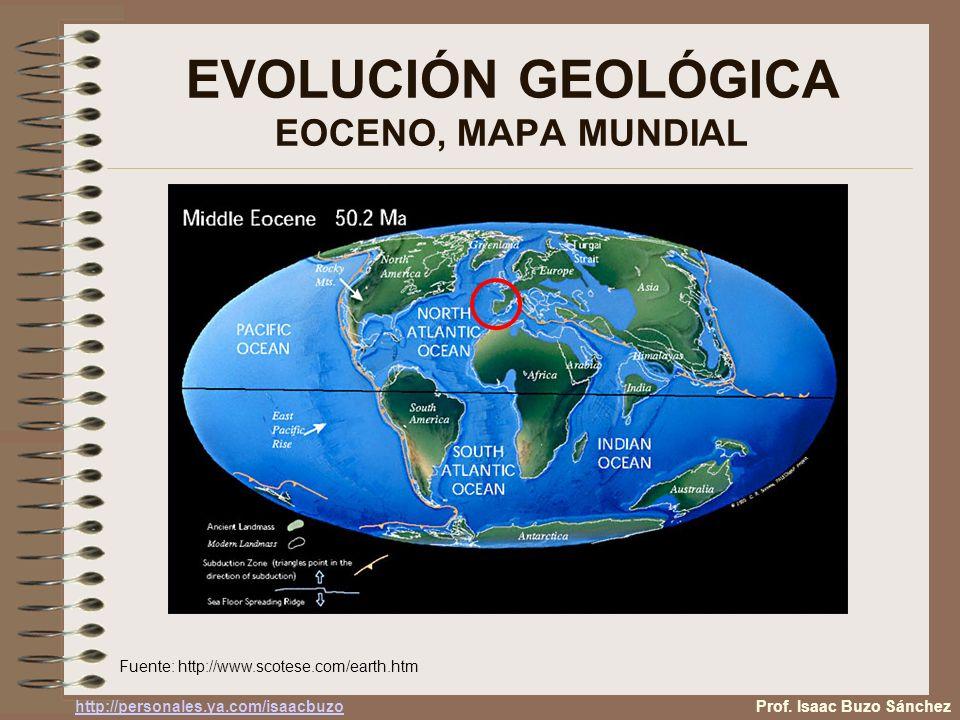 EVOLUCIÓN GEOLÓGICA EOCENO, MAPA MUNDIAL Fuente: http://www.scotese.com/earth.htm Prof. Isaac Buzo Sánchez http://personales.ya.com/isaacbuzo