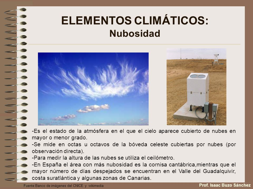 ELEMENTOS CLIMÁTICOS: Nubosidad -Es el estado de la atmósfera en el que el cielo aparece cubierto de nubes en mayor o menor grado. -Se mide en octas u