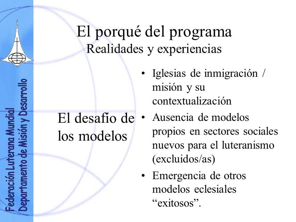 El porqué del programa Realidades y experiencias El desafío de los modelos Iglesias de inmigración / misión y su contextualización Ausencia de modelos propios en sectores sociales nuevos para el luteranismo (excluidos/as) Emergencia de otros modelos eclesiales exitosos.