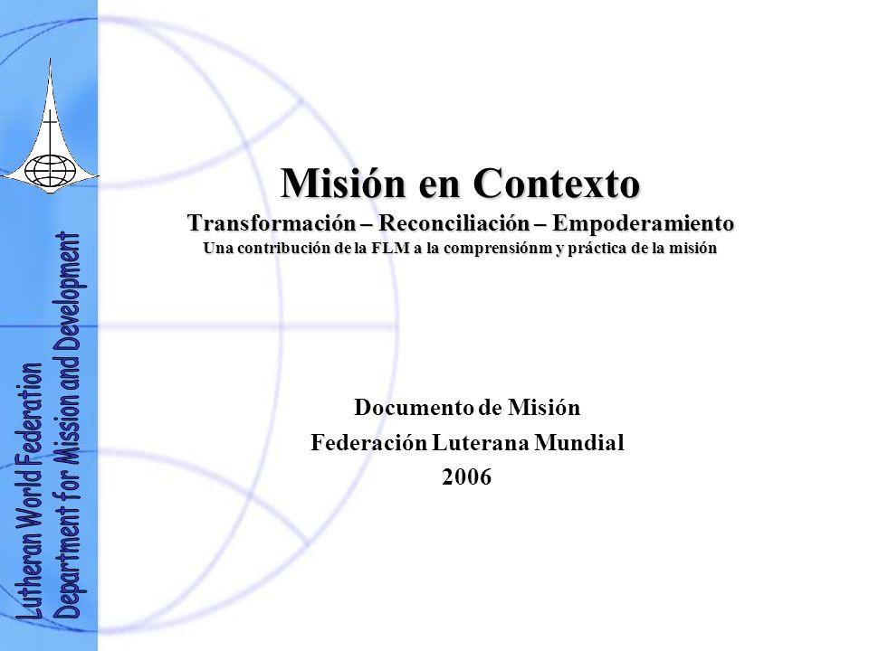 Misión en Contexto Transformación – Reconciliación – Empoderamiento Una contribución de la FLM a la comprensiónm y práctica de la misión Documento de Misión Federación Luterana Mundial 2006