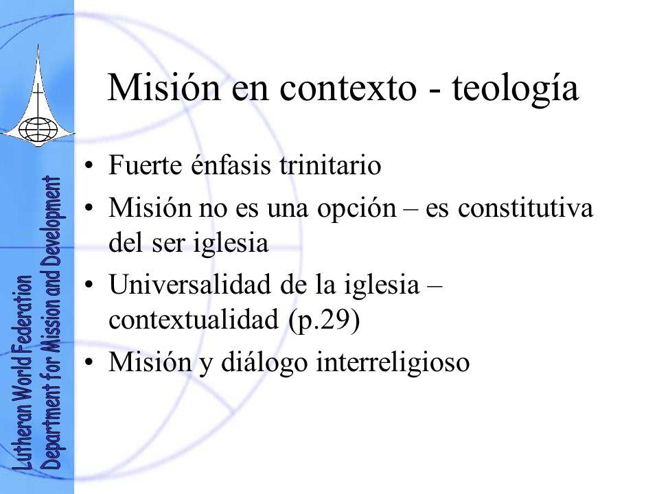 Misión en contexto - teología Fuerte énfasis trinitario Misión no es una opción – es constitutiva del ser iglesia Universalidad de la iglesia – contextualidad (p.29) Misión y diálogo interreligioso