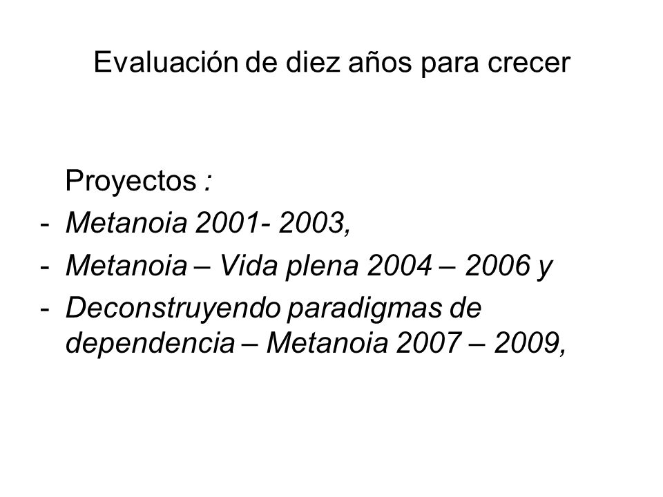 Evaluación de diez años para crecer Proyectos : -Metanoia 2001- 2003, -Metanoia – Vida plena 2004 – 2006 y -Deconstruyendo paradigmas de dependencia – Metanoia 2007 – 2009,