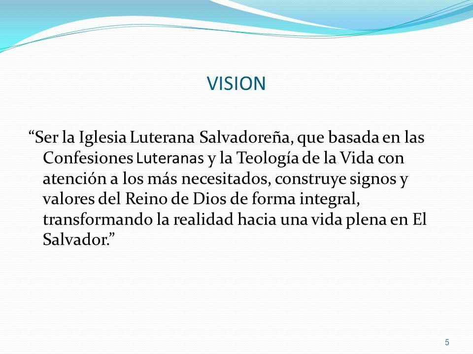 VISION Ser la Iglesia Luterana Salvadoreña, que basada en las Confesiones Luteranas y la Teología de la Vida con atención a los más necesitados, const