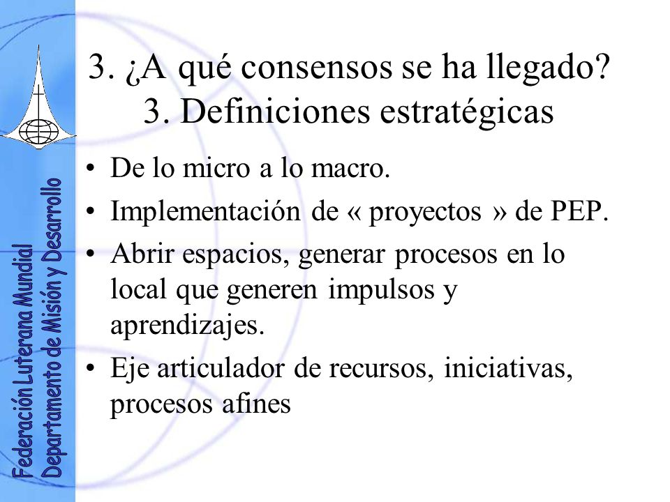 3. ¿A qué consensos se ha llegado? 3. Definiciones estratégicas De lo micro a lo macro. Implementación de « proyectos » de PEP. Abrir espacios, genera