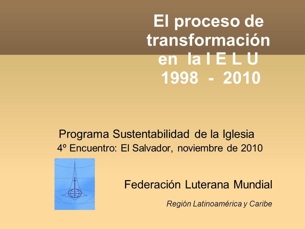 El proceso de transformación en la I E L U 1998 - 2010 Programa Sustentabilidad de la Iglesia 4º Encuentro: El Salvador, noviembre de 2010 Federación Luterana Mundial Región Latinoamérica y Caribe