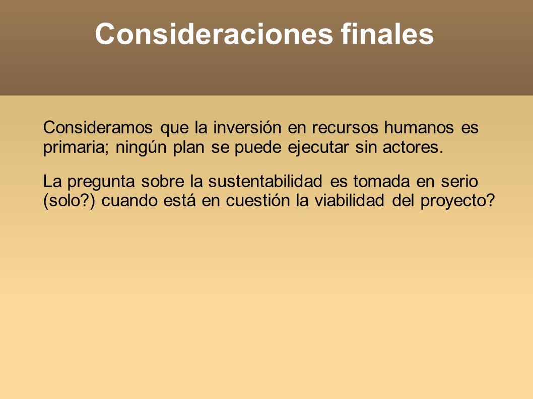 Consideraciones finales Consideramos que la inversión en recursos humanos es primaria; ningún plan se puede ejecutar sin actores.