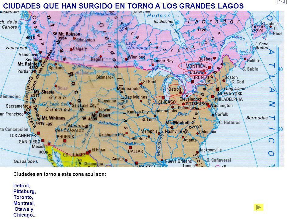 CIUDADES QUE HAN SURGIDO EN TORNO A LOS GRANDES LAGOS Ciudades en torno a esta zona azul son: Detroit, Pittsburg, Toronto, Montreal, Otawa y Chicago..