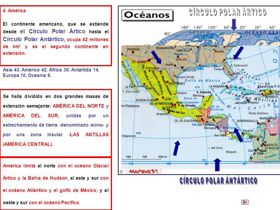 4. América El continente americano, que se extiende desde el Círculo Polar Ártico hasta el Círculo Polar Antártico, ocupa 42 millones de km' y es el s