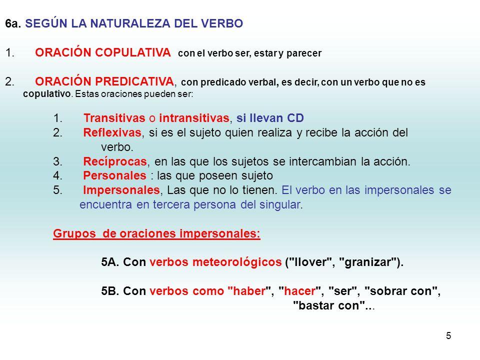 5 6a. SEGÚN LA NATURALEZA DEL VERBO 1. ORACIÓN COPULATIVA con el verbo ser, estar y parecer 2. ORACIÓN PREDICATIVA, con predicado verbal, es decir, co