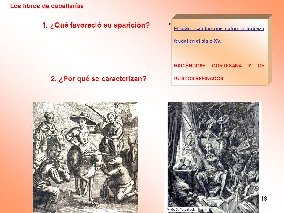 18 Los libros de caballerías 1. ¿Qué favoreció su aparición? 2. ¿Por qué se caracterizan? El gran cambio que sufrió la nobleza feudal en el siglo XV,