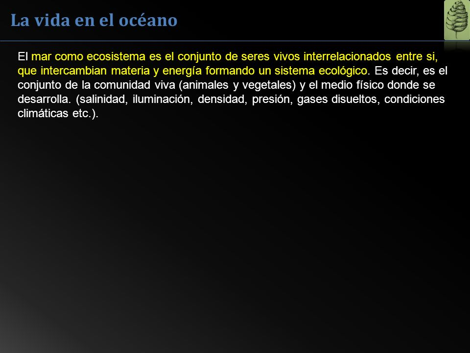 La vida en el océano El mar como ecosistema es el conjunto de seres vivos interrelacionados entre si, que intercambian materia y energía formando un s
