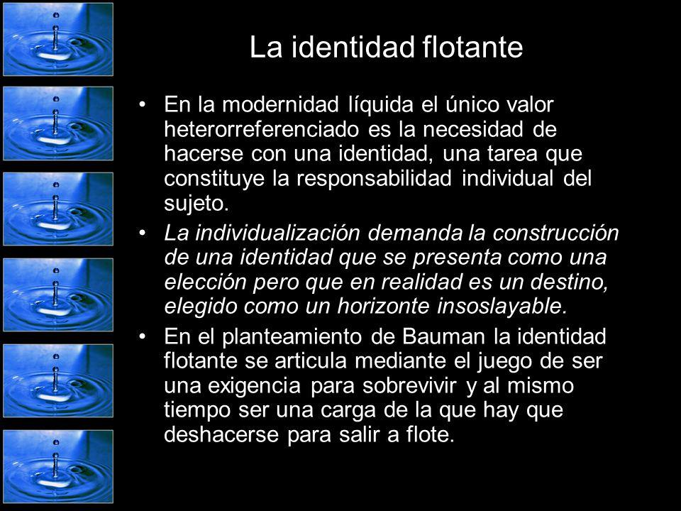 La identidad flotante En la modernidad líquida el único valor heterorreferenciado es la necesidad de hacerse con una identidad, una tarea que constitu