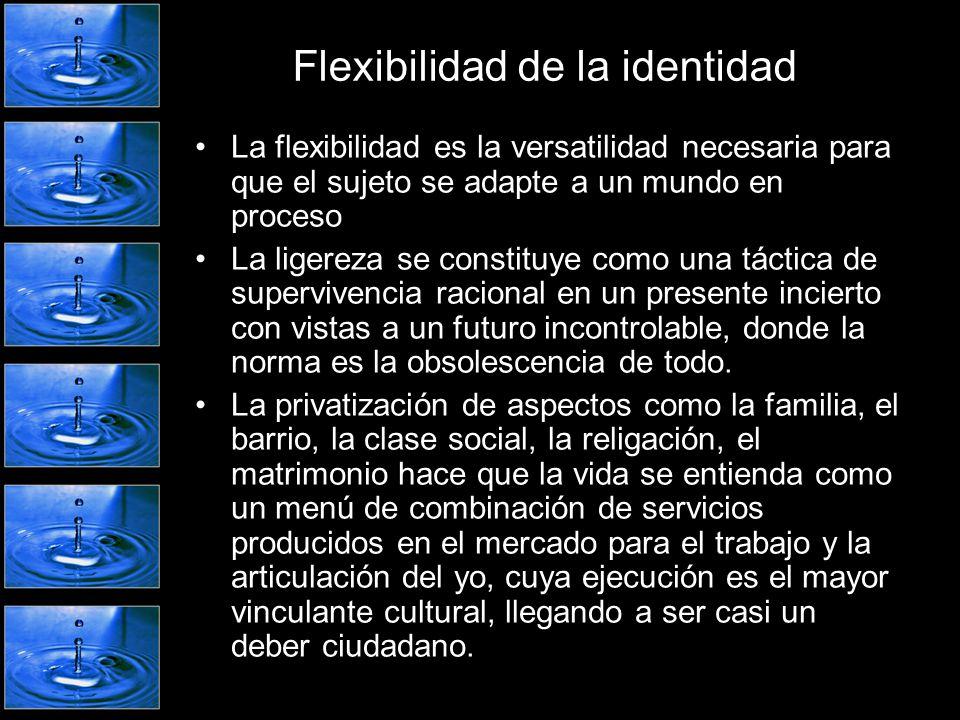 Flexibilidad de la identidad La flexibilidad es la versatilidad necesaria para que el sujeto se adapte a un mundo en proceso La ligereza se constituye